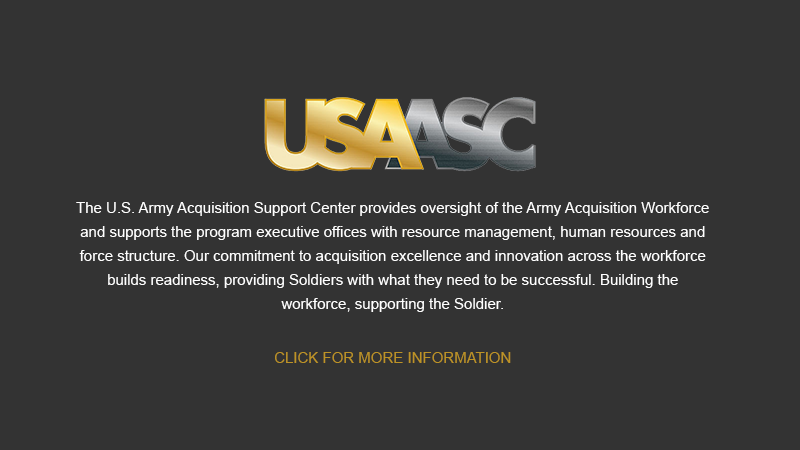 Button: More Information on USAASC - The U.S. Army Acquisition Support Center provides oversight of the Army Acquisition Workforce and supports the program executive offices with resource management, human resources and force structure. Our commitment to acquisition excellence and innovation across the workforce builds readiness, providing Soldiers with what they need to be successful. Building the workforce, supporting the Soldier.