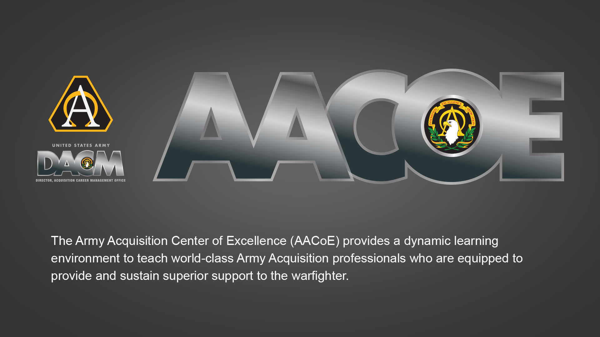 The Army Acquisition Center of Excellence (AACoE) provides a dynamic learning environment to teach world-class Army Acquisition professionals who are equipped to provide and sustain superior support to the warfighter.
